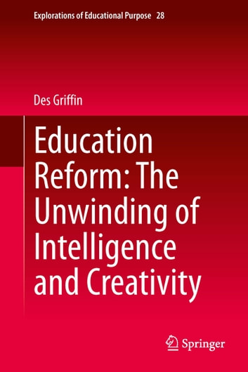 Education Reform: The Unwinding of Intelligence and Creativity ebook by Des Griffin