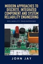 MODERN APPROACHES to DISCRETE, INTEGRATED COMPONENT and SYSTEM RELIABILITY ENGINEERING ebook by Mr. John Jay