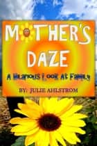 Mother's Daze - A Hilarious Look At Family ebook by Julie Ahlstrom
