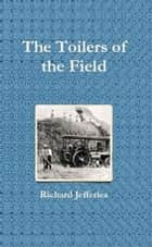 The Toilers of the Field ebook by Richard Jefferies