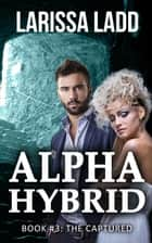 Alpha Hybrid: The Captured - Cavern of Light, #3 ebook by Larissa Ladd