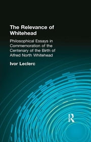 The Relevance of Whitehead - Philosophical Essays in Commemoration of the Centenary of the Birth of Alfred North Whitehead ebook by Ivor Leclerc
