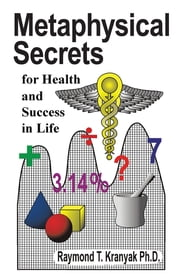 Metaphysical Secrets for Health and Success in Life ebook by Raymond T. Kranyak Ph.D