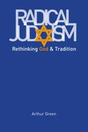 Radical Judaism - Rethinking God and Tradition ebook by Arthur Green