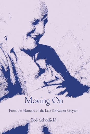 Moving On - From the Memoirs of the Late Sir Rupert Grayson ebook by Bob Scholfield