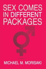 Sex Comes in Different Packages ebook by Michael M. Morisaki