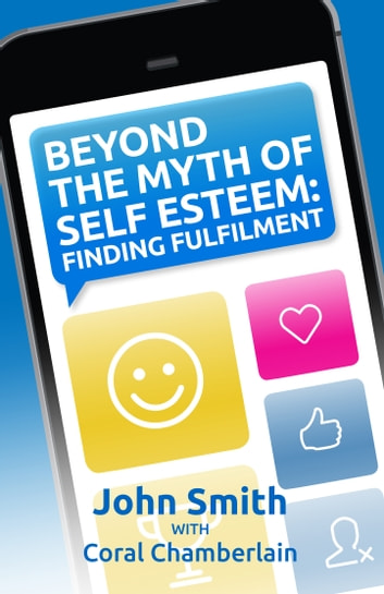 Beyond the Myth of Self-Esteem - Finding Fulfilment ebook by John Smith