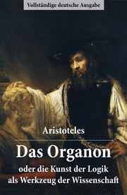 Das Organon - oder die Kunst der Logik als Werkzeug der Wissenschaft - Vollständige deutsche Ausgabe ebook by Kobo.Web.Store.Products.Fields.ContributorFieldViewModel
