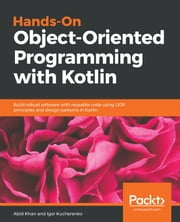 Hands-On Object-Oriented Programming with Kotlin - Build robust software with reusable code using OOP principles and design patterns in Kotlin ebook by Abid Khan, Igor Kucherenko