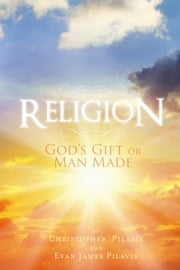 Religion: God's Gift or Man Made ebook by Evan James Pilavis,Christopher Diakodimitris