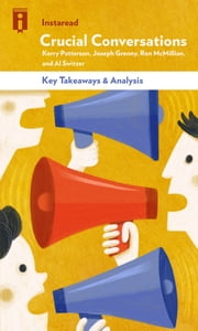 Crucial Conversations - Tools for Talking When Stakes Are High by Kerry Patterson, Joseph Grenny, Ron McMillan, and Al Switzer | Key Takeaways & Analysis ebook by Instaread