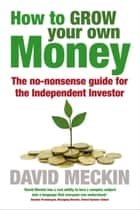 How to Grow Your Own Money - The no-nonsense guide for the Independent Investor ebook by David Meckin