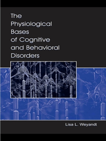 The Physiological Bases of Cognitive and Behavioral Disorders ebook by Lisa L. Weyandt,Lisa Weyandt