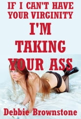 If I Can't Have Your Virginity, I'm Taking Your Ass (Five First Anal Virgin Sex Erotica Stories) ebook by Debbie Brownstone
