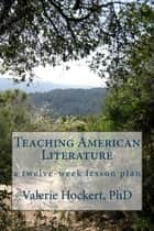 Teaching American Literature ebook by Valerie Hockert, PhD