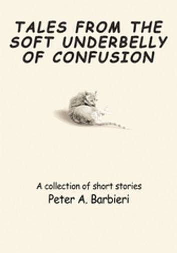 Tales from the Soft Underbelly of  Confusion - A Collection of Short Stories ebook by Peter A. Barbieri