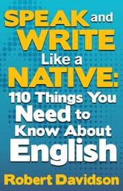 Speak and Write Like a Native: 110 Things You Need to Know About English ebook by Robert Davidson