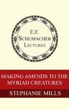 Making Amends to the Myriad Creatures ebook by Stephanie Mills, Hildegarde Hannum