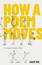 How a Poem Moves - A Field Guide for Readers of Poetry ebook by Adam Sol