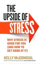The Upside of Stress - Why stress is good for you (and how to get good at it) ebook by Kelly McGonigal