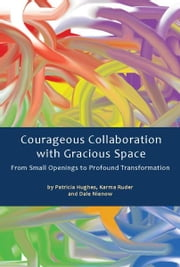 Courageous Collaboration with Gracious Space - From Small Openings to Profound Transformation ebook by Patricia Hughes,Karma Ruder (Ruder, Karma) [A01]/Dale Nienow