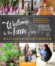 Welcome to the Farm - How-to Wisdom from The Elliott Homestead ebook by Kobo.Web.Store.Products.Fields.ContributorFieldViewModel