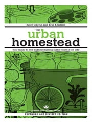 The Urban Homestead (Expanded & Revised Edition) - Your Guide to Self-Sufficient Living in the Heart of the City ebook by Kelly Coyne,Erik Knutzen