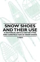 Snow Shoes and Their Use - A Historical Article on the Types and Construction of Snow Shoes ebook by E. Kreps