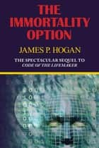 The Immortality Option (Sequel to Code of the Lifemaker) ebook by James P. Hogan