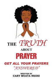 THE TRUTH ABOUT PRAYER - Get All Your Prayers Answered ebook by Cary Muata Nkosi