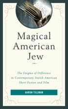 Magical American Jew - The Enigma of Difference in Contemporary Jewish American Short Fiction and Film ebook by Aaron Tillman
