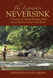 The Legendary Neversink - A Treasury of the Best Writing about One of America's Great Trout Rivers ebook by Justin Askins