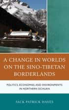 A Change in Worlds on the Sino-Tibetan Borderlands ebook by Jack Patrick Hayes