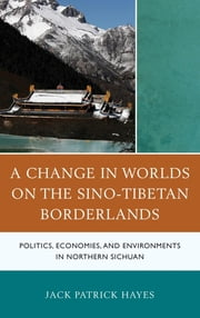 A Change in Worlds on the Sino-Tibetan Borderlands - Politics, Economies, and Environments in Northern Sichuan ebook by Jack Patrick Hayes