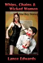 Whips, Chains & Wicked Women, Slut-boy Stories ebook by Lance Edwards