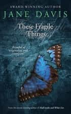 These Fragile Things ebook by Jane Davis