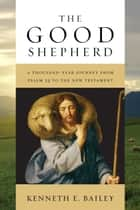 The Good Shepherd - A Thousand-Year Journey from Psalm 23 to the New Testament ebook by Kenneth E. Bailey