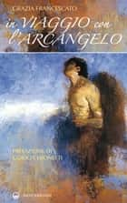 In viaggio con l'Arcangelo ebook by Grazia Francescato, Guido Ceronetti