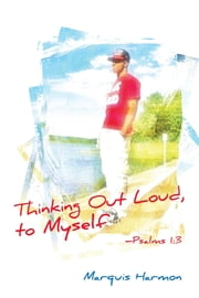 Thinking Out Loud To Myself: Psalms 1:3 ebook by Marquis Harmon