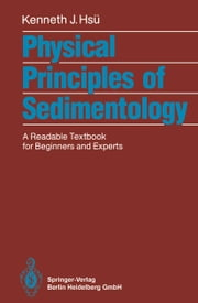 Physical Principles of Sedimentology - A Readable Textbook for Beginners and Experts ebook by Kenneth J. Hsü