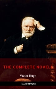 Victor Hugo: The Complete Novels [newly updated] (Manor Books Publishing) (The Greatest Writers of All Time) ebook by Victor Hugo, Manor Books