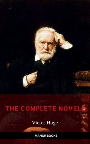 Victor Hugo: The Complete Novels [newly updated] (Manor Books Publishing) (The Greatest Writers of All Time) ebook by Victor Hugo,Manor Books