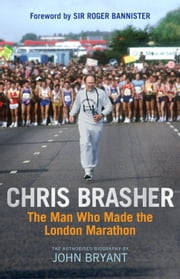 Chris Brasher - The Man Who Made the London Marathon ebook by John Bryant
