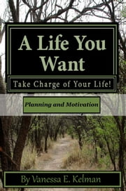A Life You Want: Take Charge of Your Life! Planning and Motivation ebook by Vanessa E. Kelman