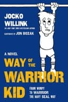 Way of the Warrior Kid - From Wimpy to Warrior the Navy SEAL Way: A Novel ebook by Jocko Willink, Jon Bozak