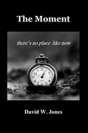The Moment: there is no place like now ebook by David W. Jones