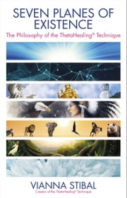 Seven Planes of Existence - The Philosophy Behind the ThetaHealing® Technique ebook by Vianna Stibal