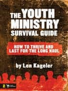 The Youth Ministry Survival Guide - How to Thrive and Last for the Long Haul ebook by Len Kageler