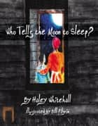 Who Tells the Moon to Sleep? ebook by Haley Whitehall