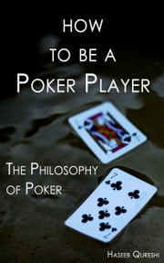 How to Be a Poker Player: The Philosophy of Poker ebook by Haseeb Qureshi